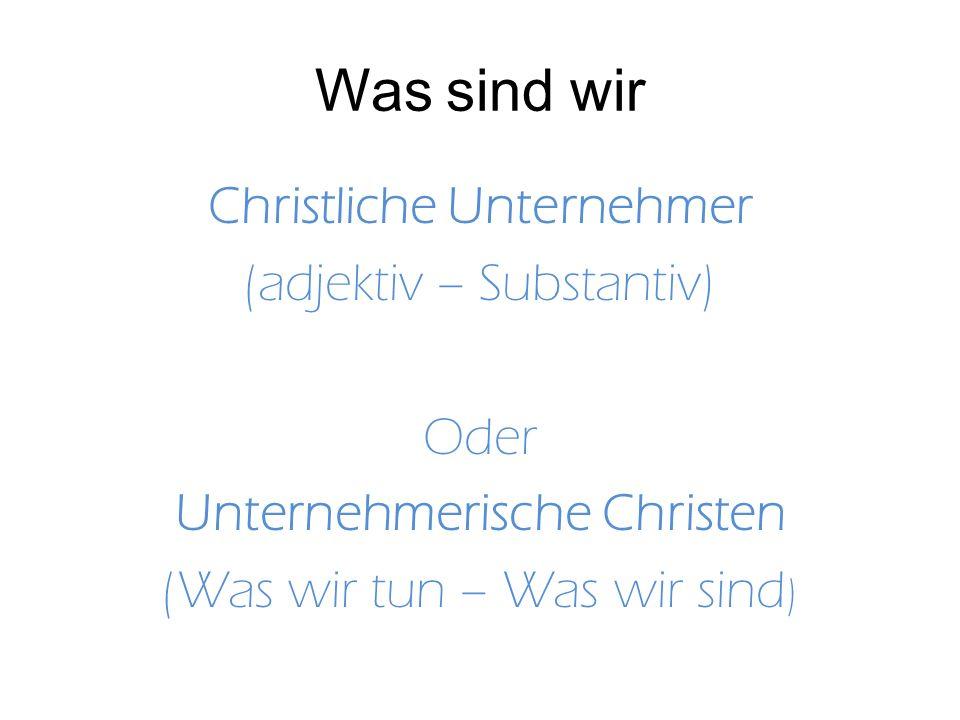 Was sind wir Christliche Unternehmer (adjektiv – Substantiv) Oder Unternehmerische Christen (Was wir tun – Was wir sind )