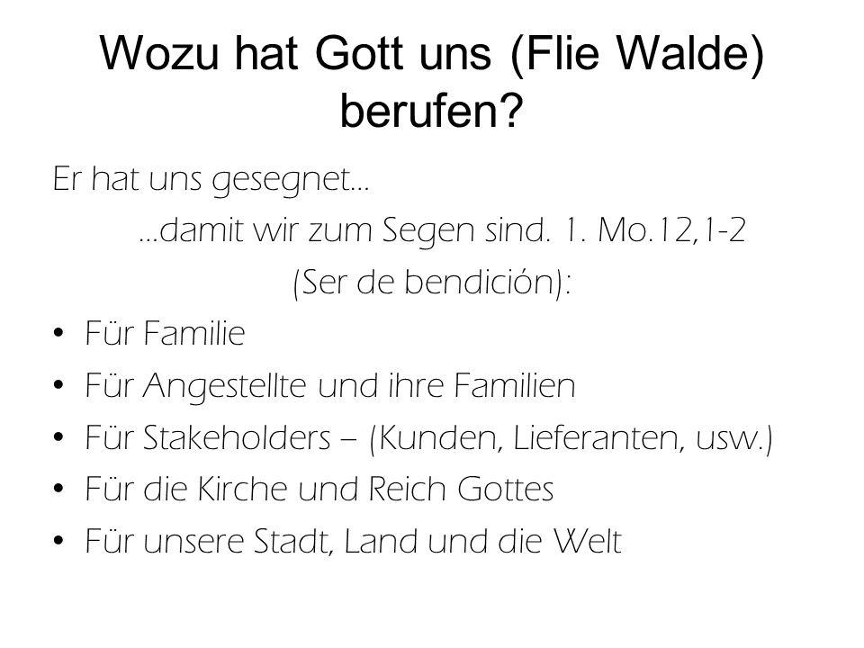Wozu hat Gott uns (Flie Walde) berufen? Er hat uns gesegnet… …damit wir zum Segen sind. 1. Mo.12,1-2 (Ser de bendición): Für Familie Für Angestellte u