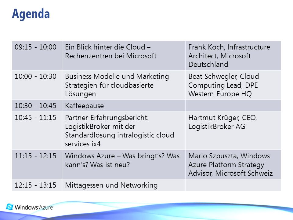 09:15 - 10:00Ein Blick hinter die Cloud – Rechenzentren bei Microsoft Frank Koch, Infrastructure Architect, Microsoft Deutschland 10:00 - 10:30Business Modelle und Marketing Strategien für cloudbasierte Lösungen Beat Schwegler, Cloud Computing Lead, DPE Western Europe HQ 10:30 - 10:45Kaffeepause 10:45 - 11:15Partner-Erfahrungsbericht: LogistikBroker mit der Standardlösung intralogistic cloud services ix4 Hartmut Krüger, CEO, LogistikBroker AG 11:15 - 12:15Windows Azure – Was bringts.