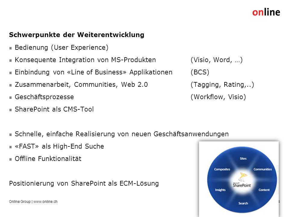Schwerpunkte der Weiterentwicklung Bedienung (User Experience) Konsequente Integration von MS-Produkten (Visio, Word, …) Einbindung von «Line of Business» Applikationen (BCS) Zusammenarbeit, Communities, Web 2.0(Tagging, Rating,..) Geschäftsprozesse(Workflow, Visio) SharePoint als CMS-Tool Schnelle, einfache Realisierung von neuen Geschäftsanwendungen «FAST» als High-End Suche Offline Funktionalität Positionierung von SharePoint als ECM-Lösung Online Group | www.online.ch4