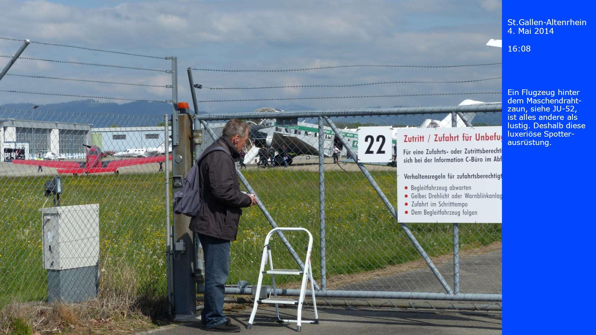 St.Gallen-Altenrhein 4. Mai 2014 16:08 Ein Flugzeug hinter dem Maschendraht- zaun, siehe JU-52, ist alles andere als lustig. Deshalb diese luxeriöse S
