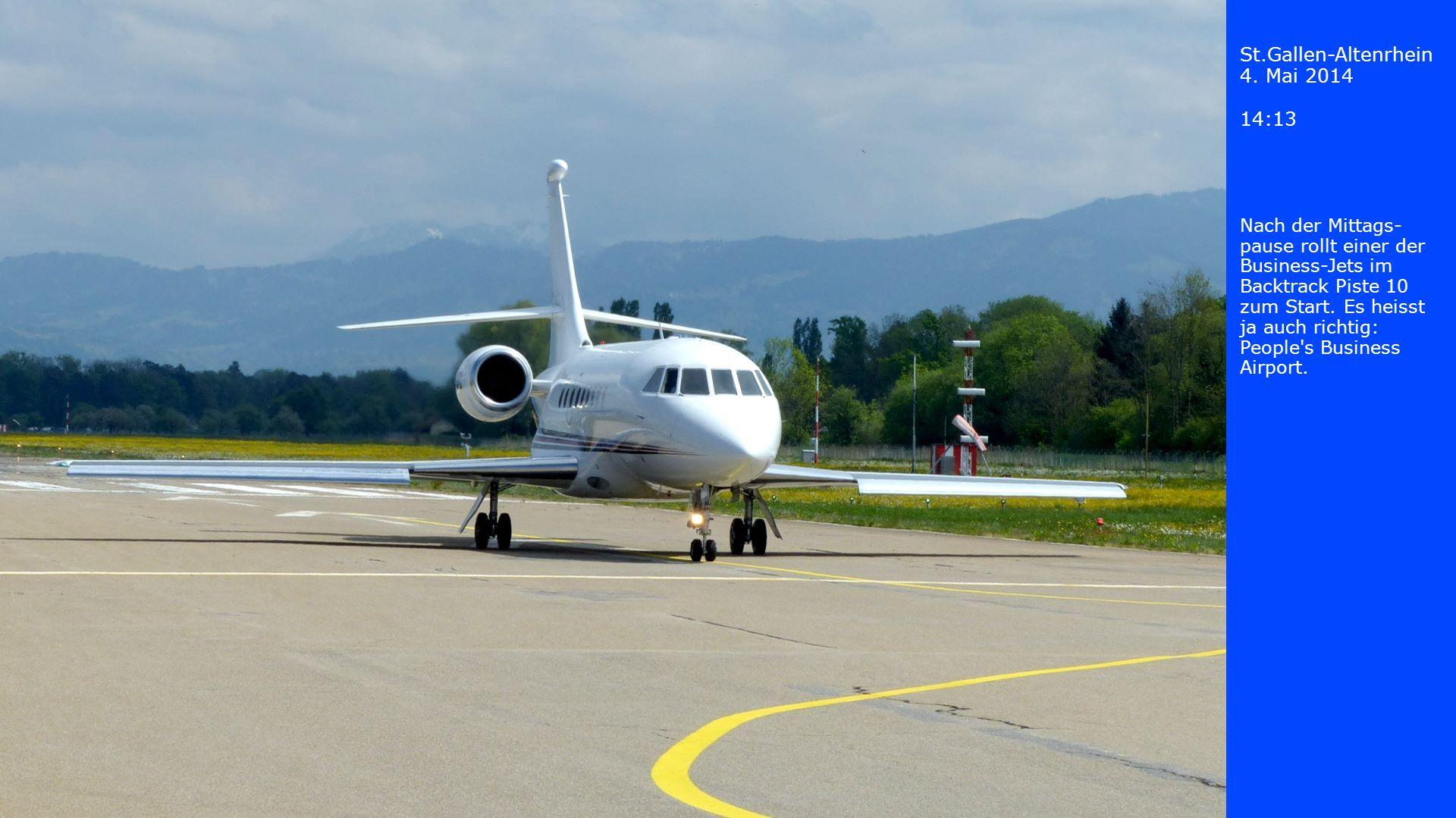 St.Gallen-Altenrhein 4. Mai 2014 14:13 Nach der Mittags- pause rollt einer der Business-Jets im Backtrack Piste 10 zum Start. Es heisst ja auch richti
