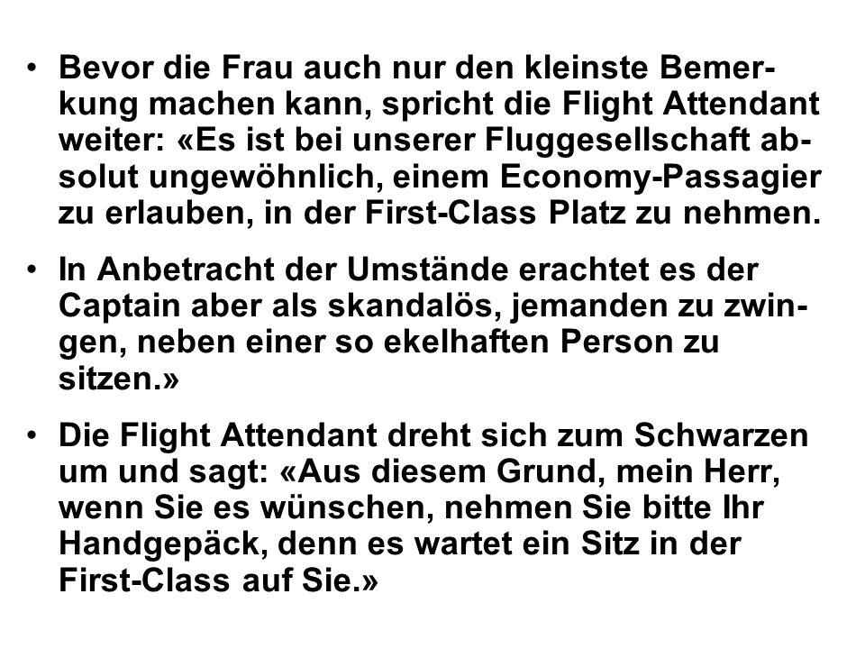 Bevor die Frau auch nur den kleinste Bemer- kung machen kann, spricht die Flight Attendant weiter: «Es ist bei unserer Fluggesellschaft ab- solut ungewöhnlich, einem Economy-Passagier zu erlauben, in der First-Class Platz zu nehmen.