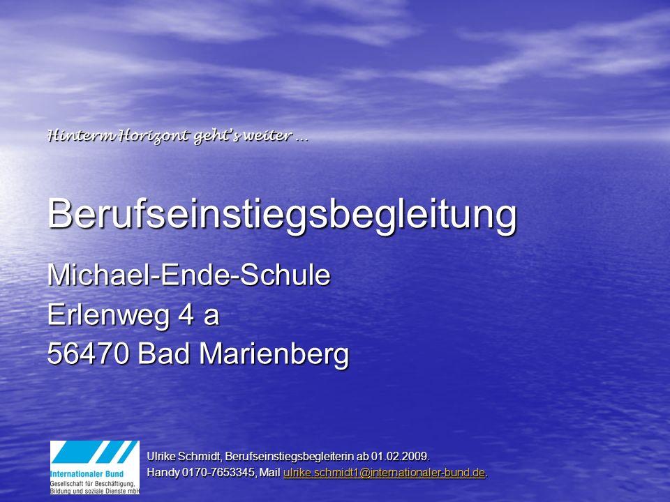 Berufseinstiegsbegleitung Michael-Ende-Schule Erlenweg 4 a 56470 Bad Marienberg Ulrike Schmidt, Berufseinstiegsbegleiterin ab 01.02.2009.