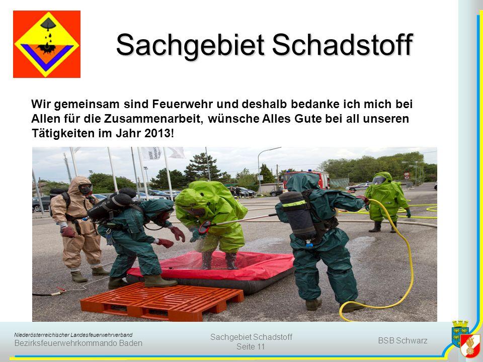 Niederösterreichischer Landesfeuerwehrverband Bezirksfeuerwehrkommando Baden BSB Schwarz Sachgebiet Schadstoff Seite 11 Sachgebiet Schadstoff Wir gemeinsam sind Feuerwehr und deshalb bedanke ich mich bei Allen für die Zusammenarbeit, wünsche Alles Gute bei all unseren Tätigkeiten im Jahr 2013!
