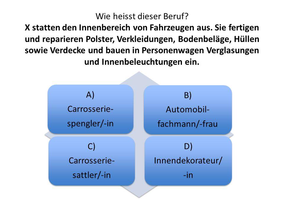 Wie heisst dieser Beruf? X statten den Innenbereich von Fahrzeugen aus. Sie fertigen und reparieren Polster, Verkleidungen, Bodenbeläge, Hüllen sowie