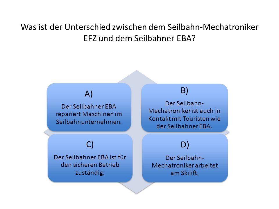 Was ist der Unterschied zwischen dem Seilbahn-Mechatroniker EFZ und dem Seilbahner EBA? A) Der Seilbahner EBA repariert Maschinen im Seilbahnunternehm
