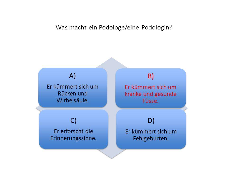 Was macht ein Podologe/eine Podologin? A) Er kümmert sich um Rücken und Wirbelsäule. B) Er kümmert sich um kranke und gesunde Füsse. C) Er erforscht d