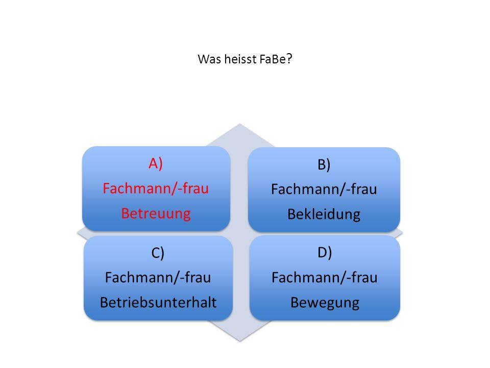 Was heisst FaBe ? A) Fachmann/-frau Betreuung B) Fachmann/-frau Bekleidung C) Fachmann/-frau Betriebsunterhalt D) Fachmann/-frau Bewegung