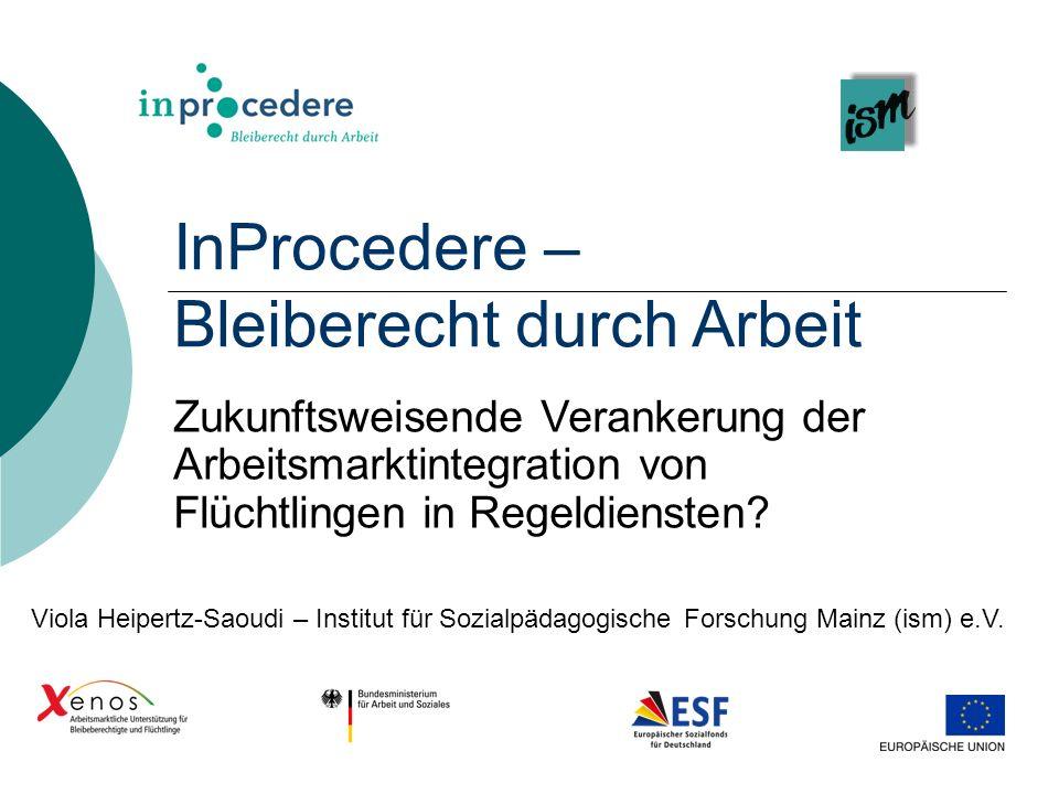 InProcedere – Bleiberecht durch Arbeit Zukunftsweisende Verankerung der Arbeitsmarktintegration von Flüchtlingen in Regeldiensten? Viola Heipertz-Saou