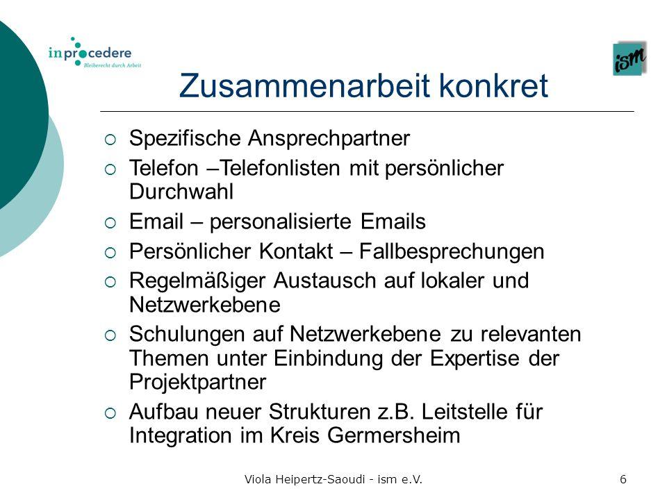Viola Heipertz-Saoudi - ism e.V.6 Zusammenarbeit konkret Spezifische Ansprechpartner Telefon –Telefonlisten mit persönlicher Durchwahl Email – persona