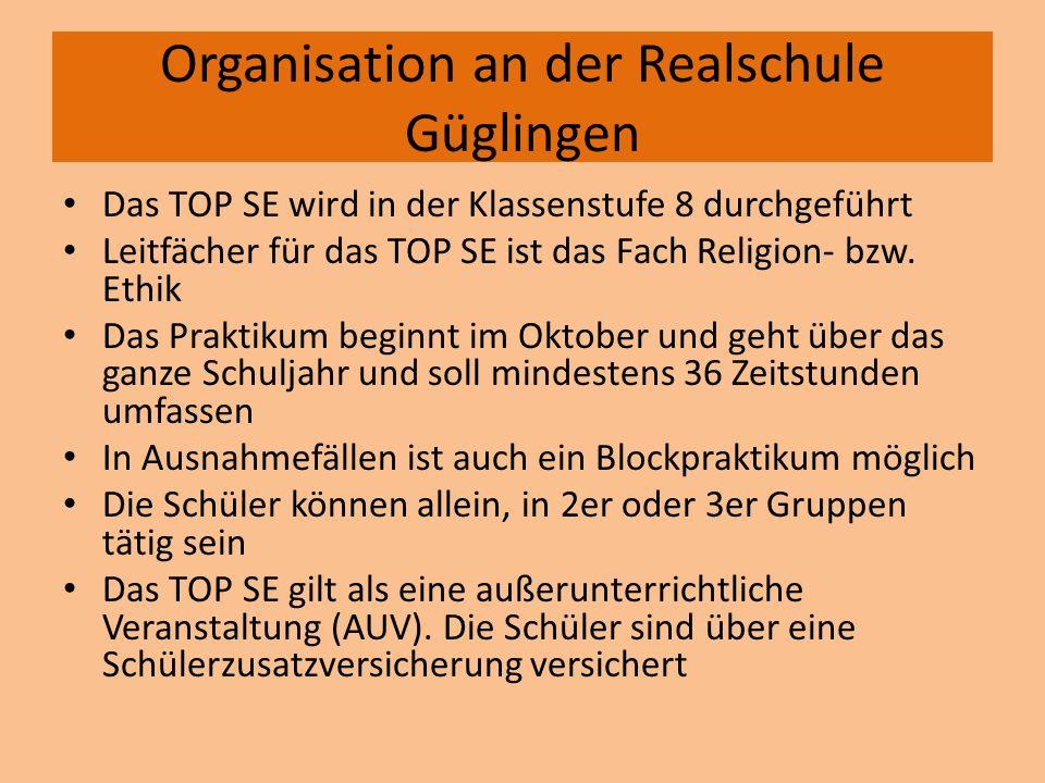 Organisation an der Realschule Güglingen Das TOP SE wird in der Klassenstufe 8 durchgeführt Leitfächer für das TOP SE ist das Fach Religion- bzw. Ethi