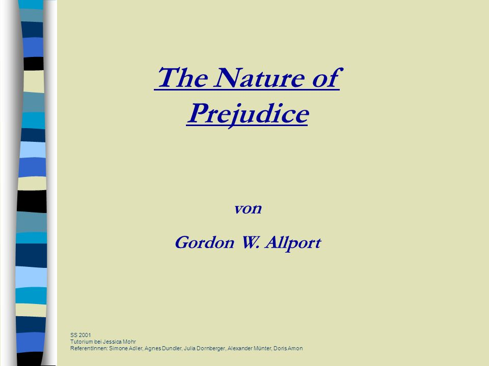 The Nature of Prejudice von Gordon W. Allport SS 2001 Tutorium bei Jessica Mohr ReferentInnen: Simone Adler, Agnes Dundler, Julia Dornberger, Alexande