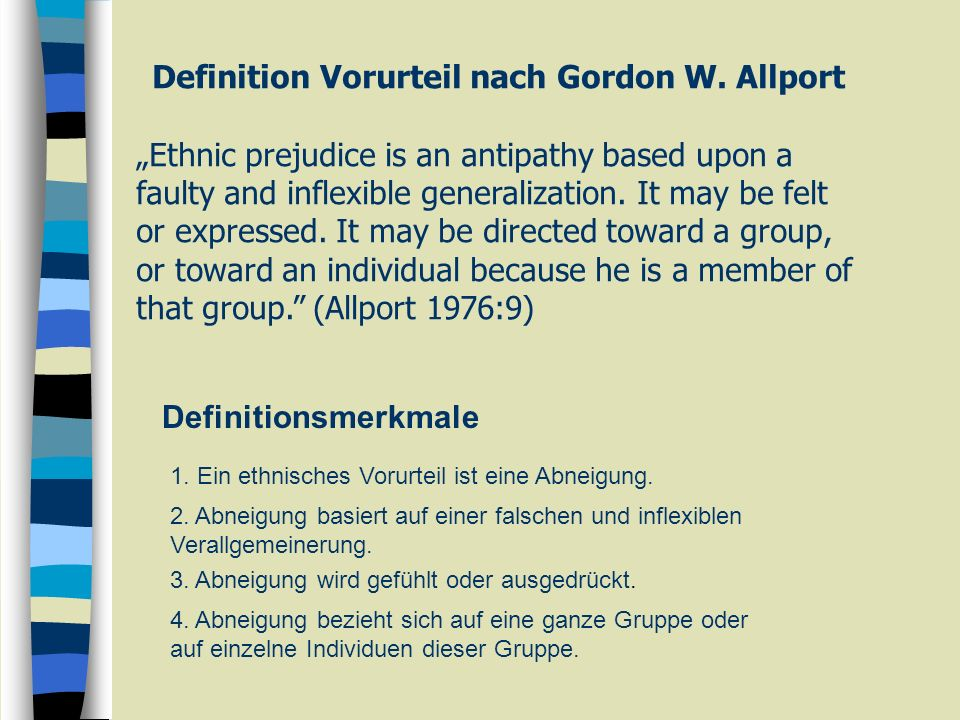 Definition Vorurteil nach Gordon W. Allport Ethnic prejudice is an antipathy based upon a faulty and inflexible generalization. It may be felt or expr