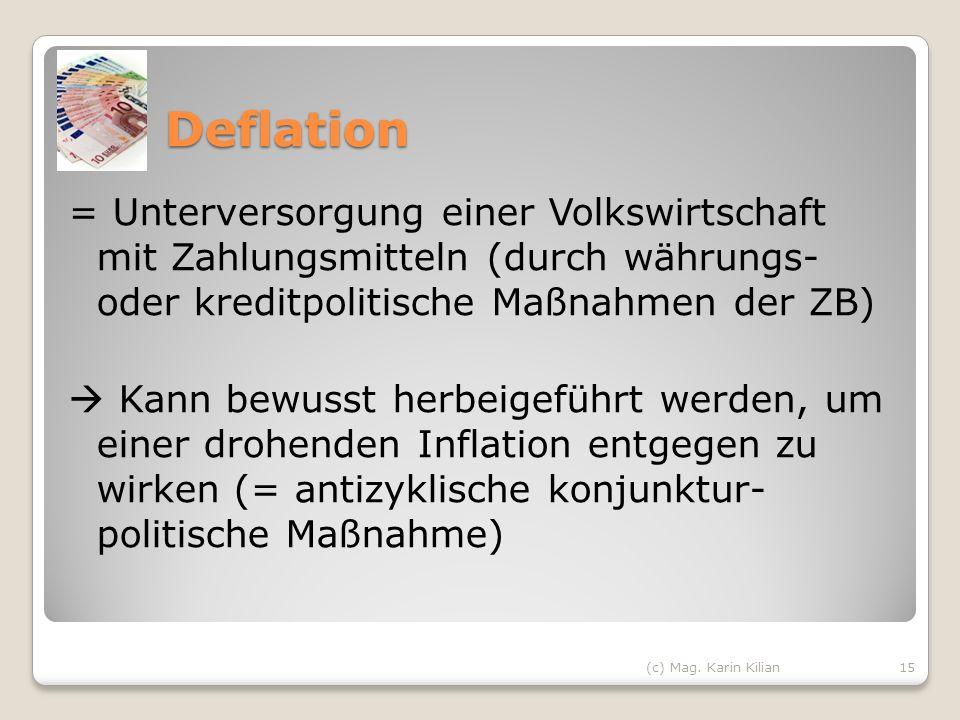 Deflation = Unterversorgung einer Volkswirtschaft mit Zahlungsmitteln (durch währungs- oder kreditpolitische Maßnahmen der ZB) Kann bewusst herbeigefü