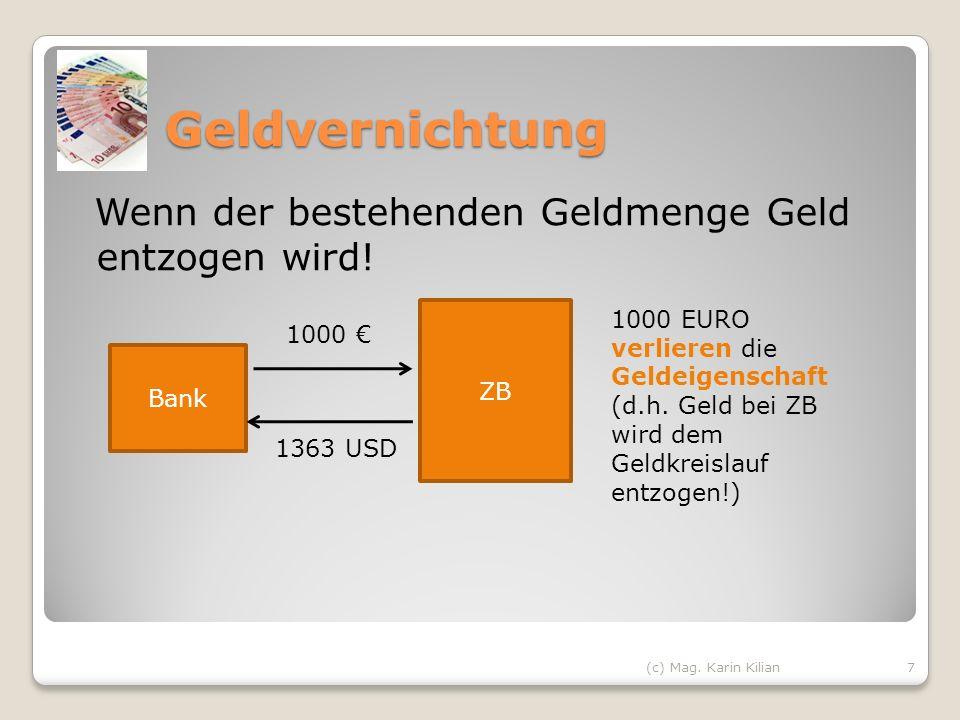 Geldvernichtung Wenn der bestehenden Geldmenge Geld entzogen wird! (c) Mag. Karin Kilian7 Bank ZB 1000 1363 USD 1000 EURO verlieren die Geldeigenschaf