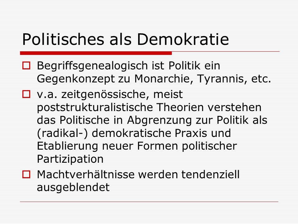 Politisches als Demokratie Begriffsgenealogisch ist Politik ein Gegenkonzept zu Monarchie, Tyrannis, etc. v.a. zeitgenössische, meist poststrukturalis