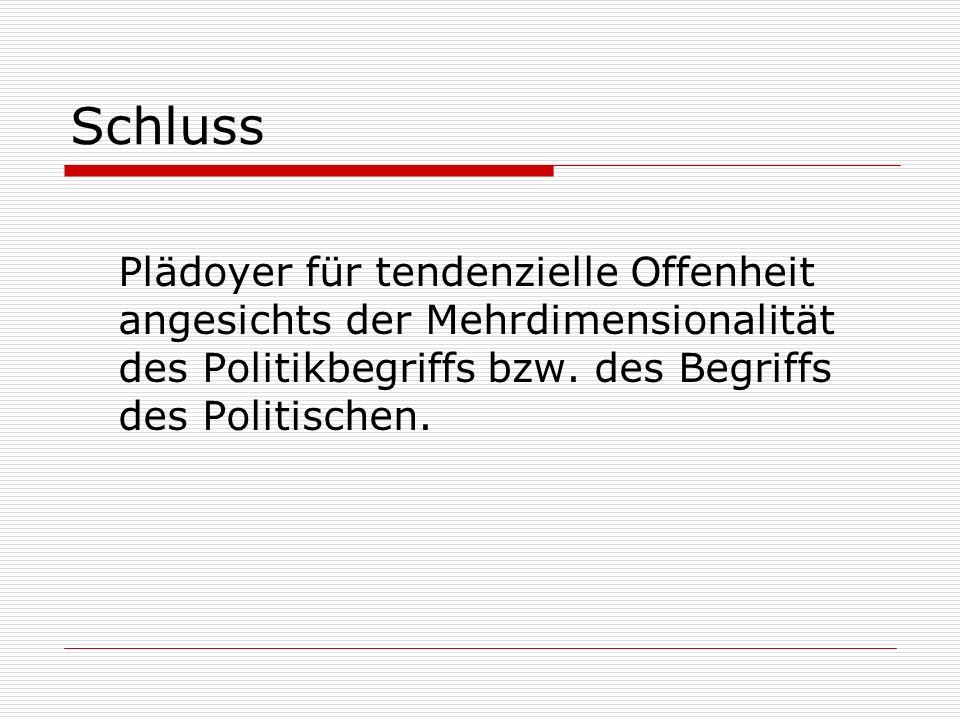 Schluss Plädoyer für tendenzielle Offenheit angesichts der Mehrdimensionalität des Politikbegriffs bzw. des Begriffs des Politischen.