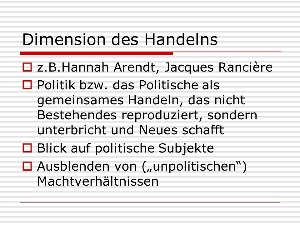 Dimension des Handelns z.B.Hannah Arendt, Jacques Rancière Politik bzw. das Politische als gemeinsames Handeln, das nicht Bestehendes reproduziert, so