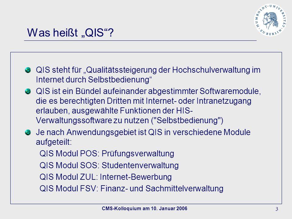 CMS-Kolloquium am 10. Januar 2006 3 Was heißt QIS? QIS steht für Qualitätssteigerung der Hochschulverwaltung im Internet durch Selbstbedienung QIS ist