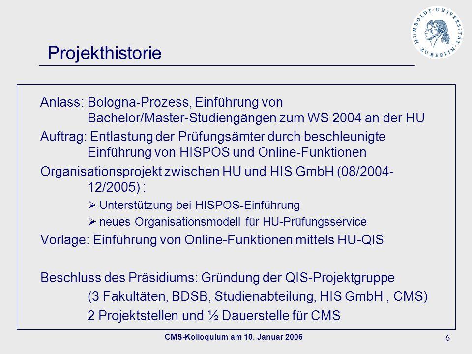 CMS-Kolloquium am 10. Januar 2006 6 Projekthistorie Anlass: Bologna-Prozess, Einführung von Bachelor/Master-Studiengängen zum WS 2004 an der HU Auftra