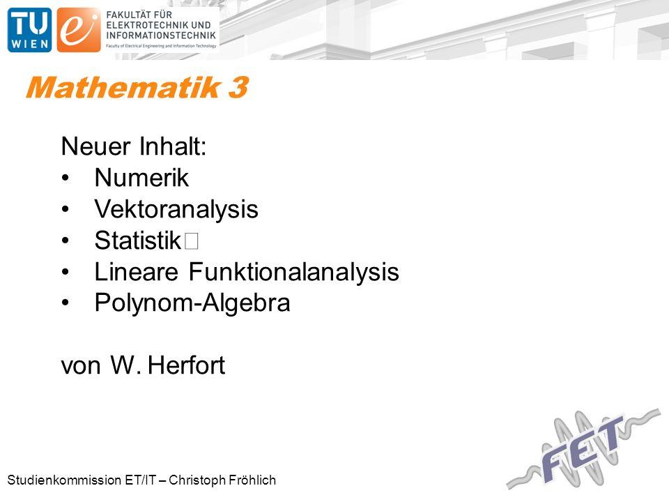 Studienkommission ET/IT – Christoph Fröhlich Mathematik 3 Neuer Inhalt: Numerik Vektoranalysis Statistik Lineare Funktionalanalysis Polynom-Algebra von W.