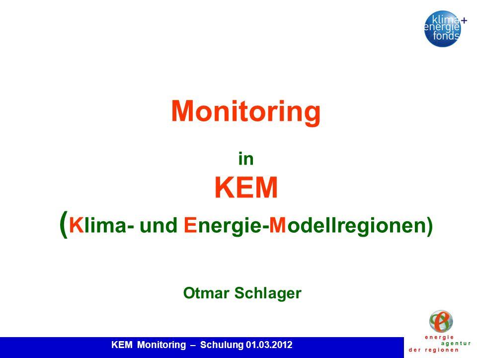 KEM Monitoring – Schulung 01.03.2012 Monitoring in KEM ( Klima- und Energie-Modellregionen) Otmar Schlager