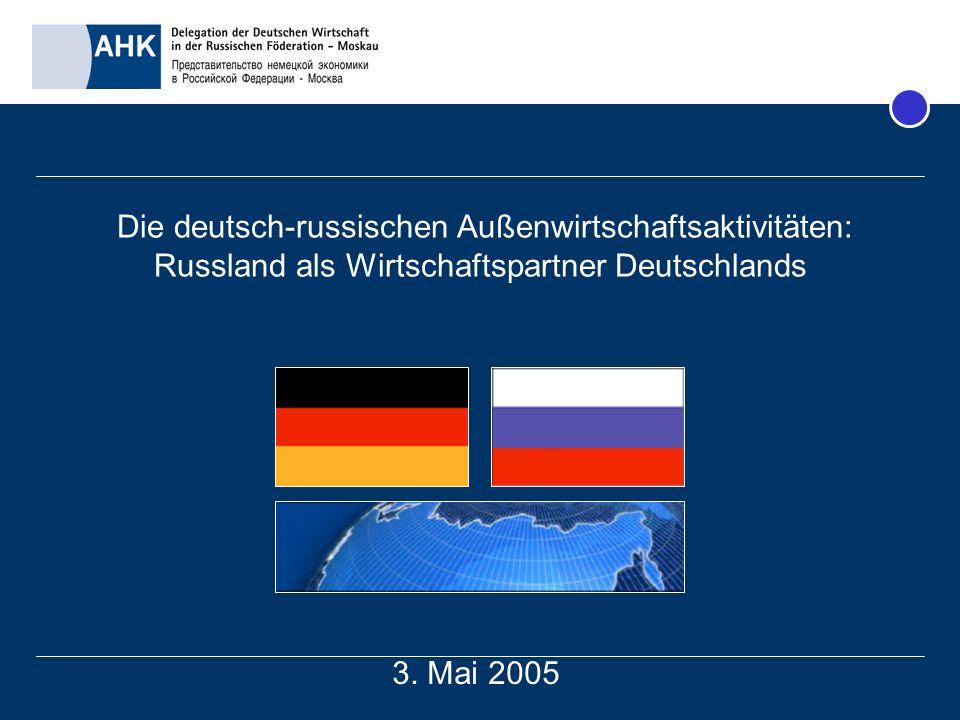 Die deutsch-russischen Außenwirtschaftsaktivitäten: Russland als Wirtschaftspartner Deutschlands 3. Mai 2005
