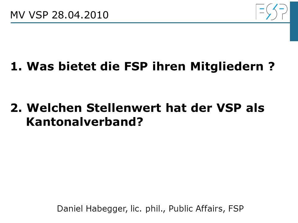 Daniel Habegger, lic. phil., Public Affairs, FSP MV VSP 28.04.2010 1. Was bietet die FSP ihren Mitgliedern ? 2. Welchen Stellenwert hat der VSP als Ka
