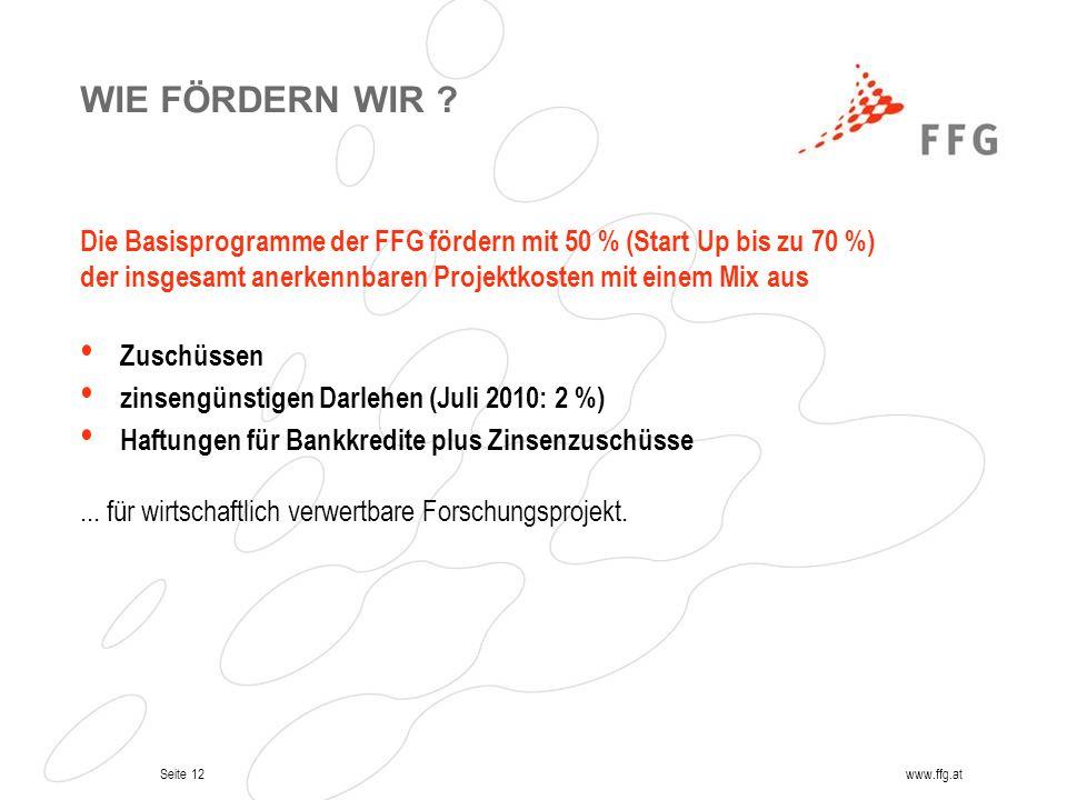 Seite 12www.ffg.at WIE FÖRDERN WIR ? Die Basisprogramme der FFG fördern mit 50 % (Start Up bis zu 70 %) der insgesamt anerkennbaren Projektkosten mit