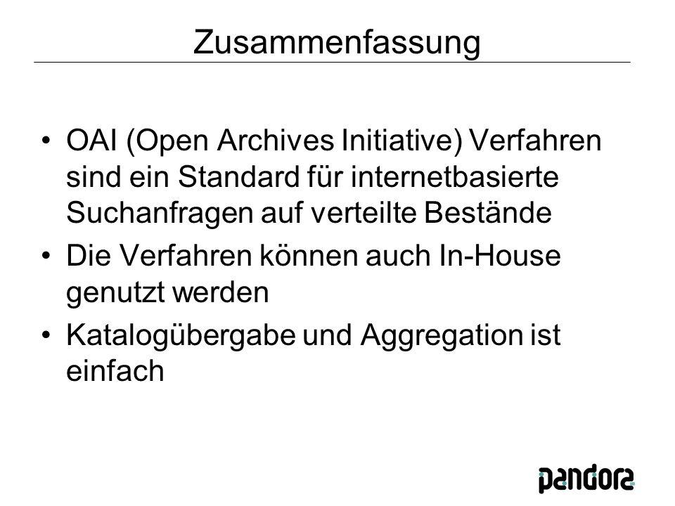 Zusammenfassung OAI (Open Archives Initiative) Verfahren sind ein Standard für internetbasierte Suchanfragen auf verteilte Bestände Die Verfahren können auch In-House genutzt werden Katalogübergabe und Aggregation ist einfach