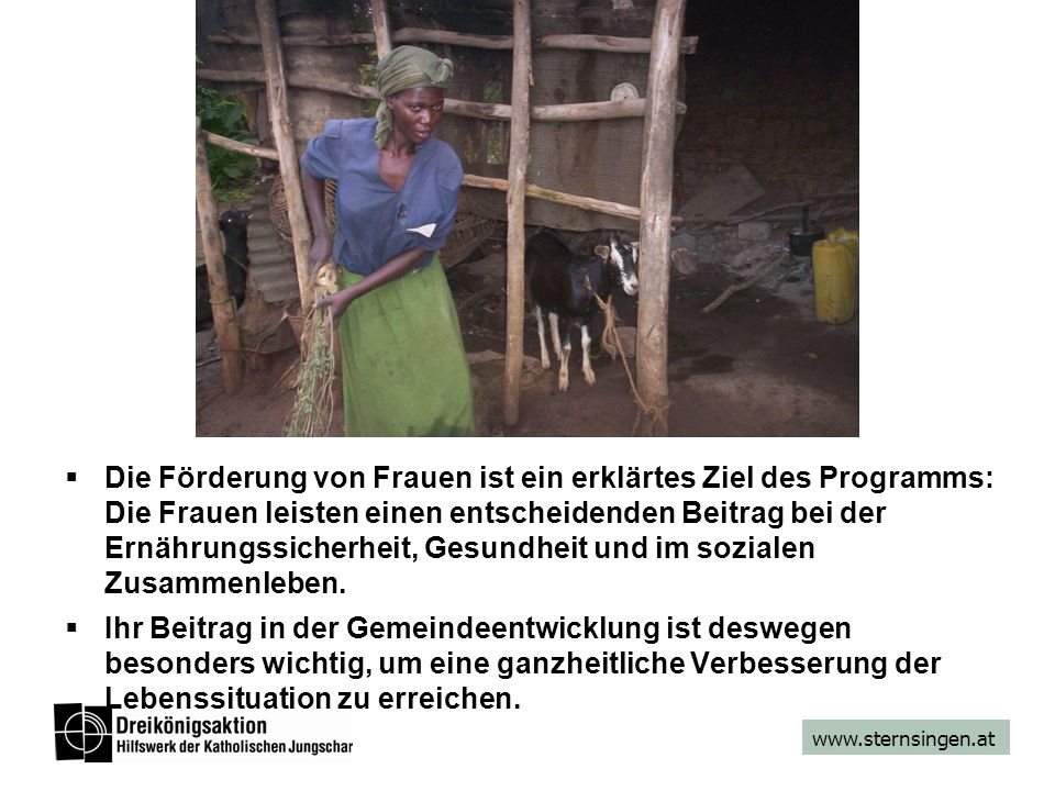 www.sternsingen.at Die Förderung von Frauen ist ein erklärtes Ziel des Programms: Die Frauen leisten einen entscheidenden Beitrag bei der Ernährungssicherheit, Gesundheit und im sozialen Zusammenleben.