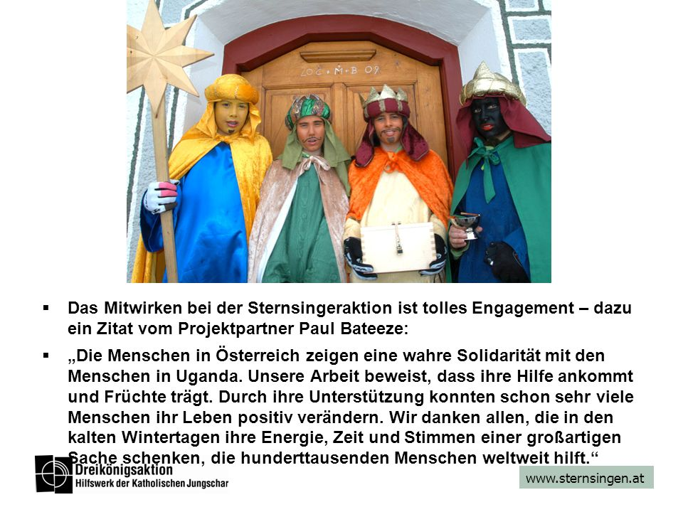www.sternsingen.at Das Mitwirken bei der Sternsingeraktion ist tolles Engagement – dazu ein Zitat vom Projektpartner Paul Bateeze: Die Menschen in Österreich zeigen eine wahre Solidarität mit den Menschen in Uganda.
