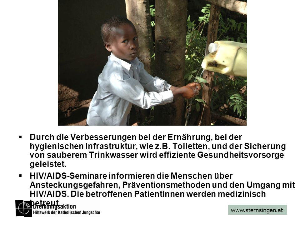 www.sternsingen.at Durch die Verbesserungen bei der Ernährung, bei der hygienischen Infrastruktur, wie z.B. Toiletten, und der Sicherung von sauberem
