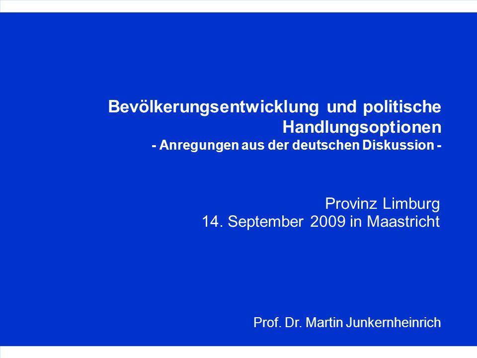 Bevölkerungsentwicklung und politische Handlungsoptionen - Anregungen aus der deutschen Diskussion - Provinz Limburg 14. September 2009 in Maastricht