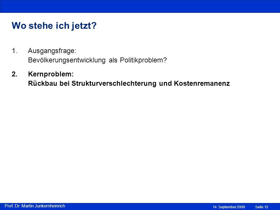 Prof. Dr. Martin Junkernheinrich 14. September 2009 Wo stehe ich jetzt? Seite 12 1.Ausgangsfrage: Bevölkerungsentwicklung als Politikproblem? 2.Kernpr