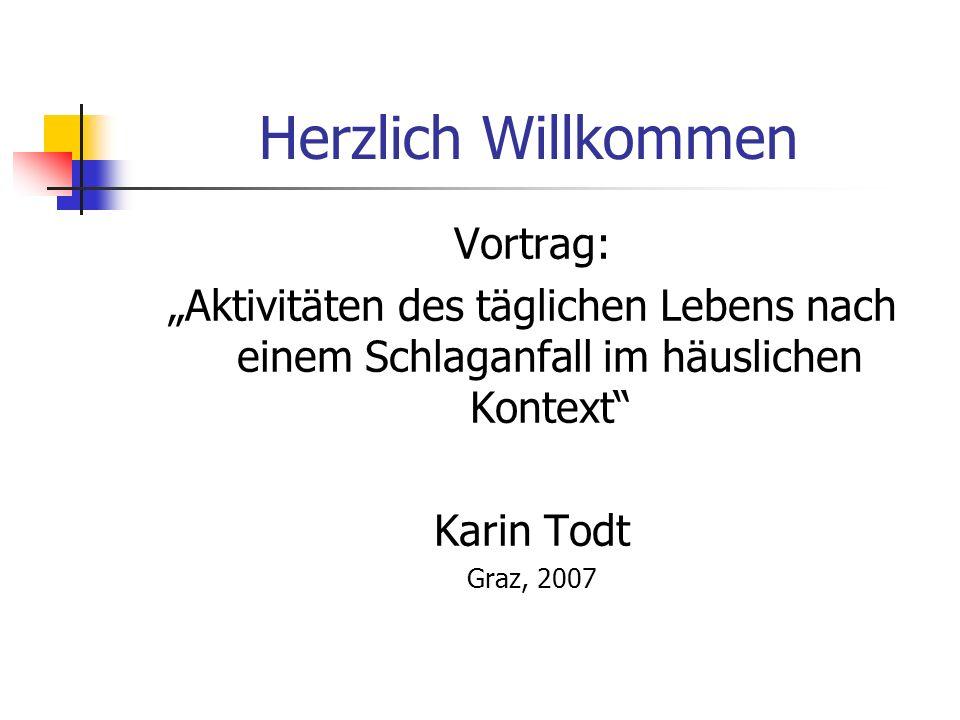 Herzlich Willkommen Vortrag: Aktivitäten des täglichen Lebens nach einem Schlaganfall im häuslichen Kontext Karin Todt Graz, 2007