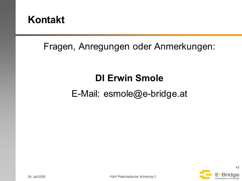 04. Juli 2005KWK Potentialstudie: Workshop 3 43 Kontakt Fragen, Anregungen oder Anmerkungen: DI Erwin Smole E-Mail: esmole@e-bridge.at