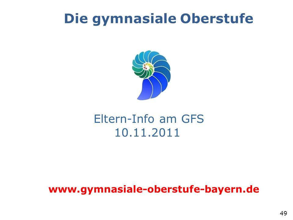 Die gymnasiale Oberstufe 49 Eltern-Info am GFS 10.11.2011 www.gymnasiale-oberstufe-bayern.de