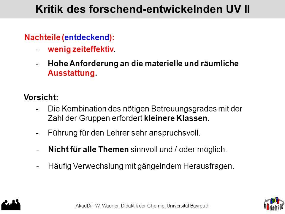 AkadDir W. Wagner, Didaktik der Chemie, Universität Bayreuth Kritik des forschend-entwickelnden UV II Nachteile (entdeckend): - wenig zeiteffektiv. -