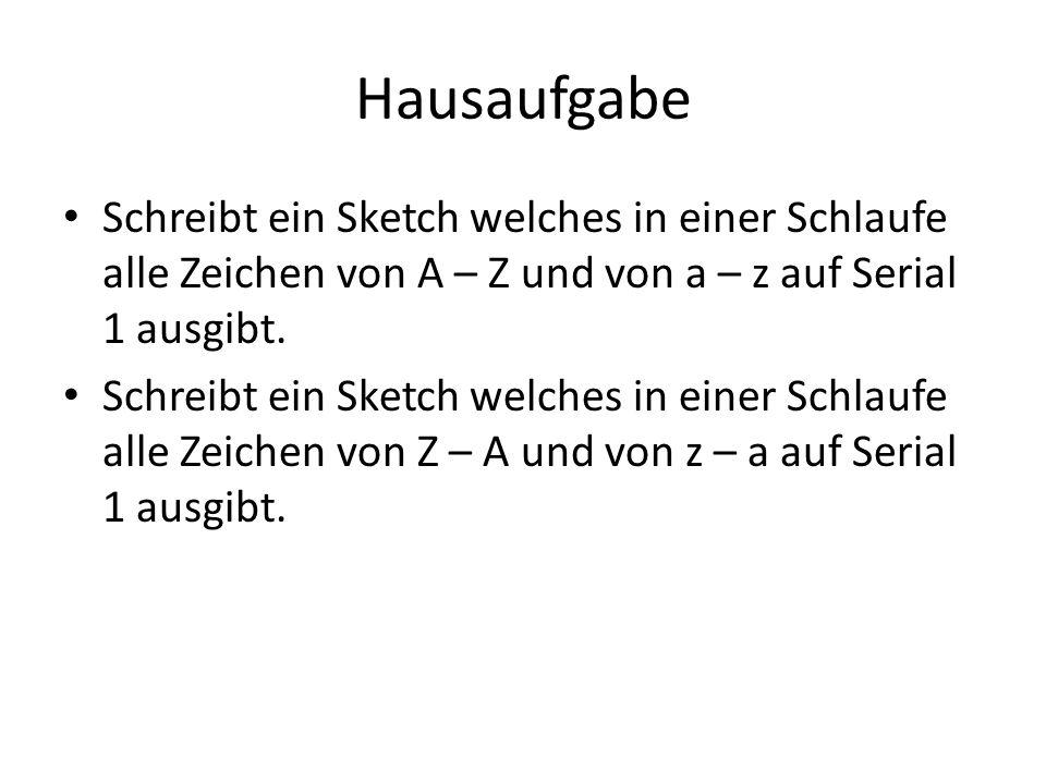 Hausaufgabe Schreibt ein Sketch welches in einer Schlaufe alle Zeichen von A – Z und von a – z auf Serial 1 ausgibt. Schreibt ein Sketch welches in ei