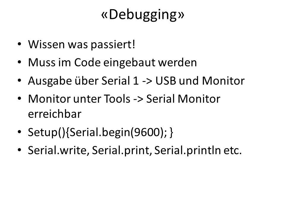 «Debugging» Wissen was passiert! Muss im Code eingebaut werden Ausgabe über Serial 1 -> USB und Monitor Monitor unter Tools -> Serial Monitor erreichb
