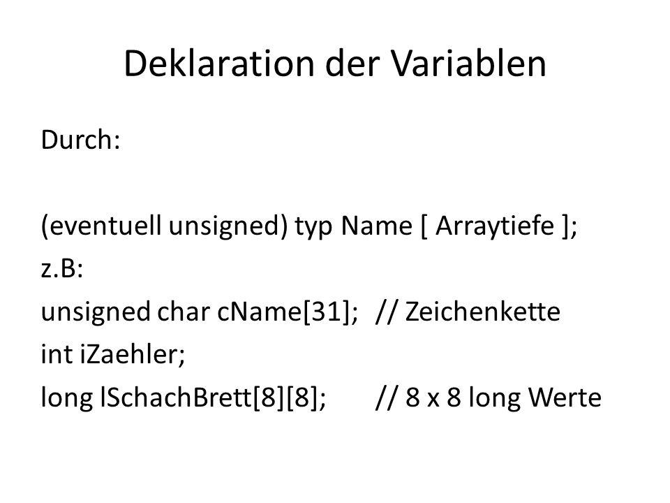 Deklaration der Variablen Durch: (eventuell unsigned) typ Name [ Arraytiefe ]; z.B: unsigned char cName[31];// Zeichenkette int iZaehler; long lSchach