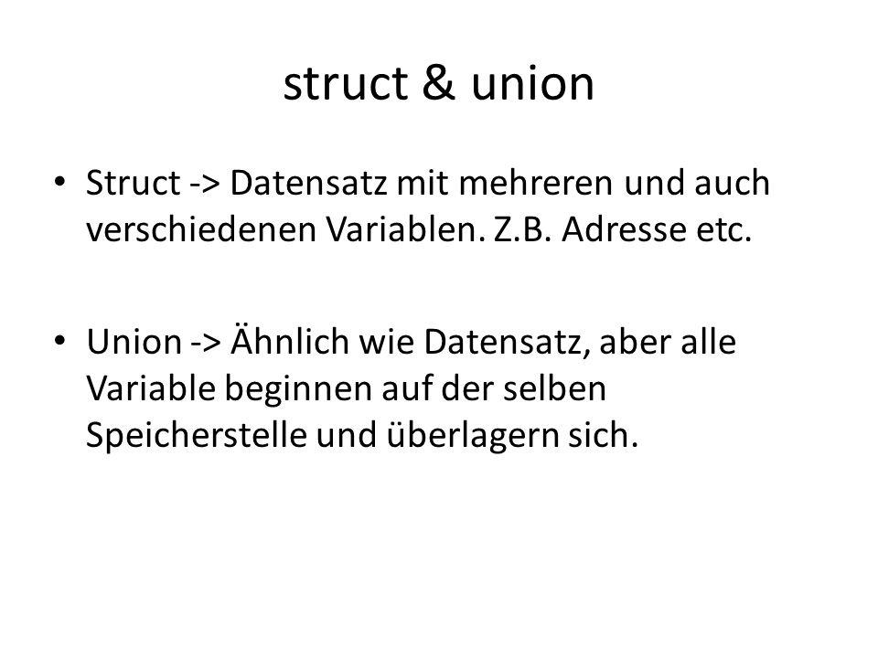struct & union Struct -> Datensatz mit mehreren und auch verschiedenen Variablen. Z.B. Adresse etc. Union -> Ähnlich wie Datensatz, aber alle Variable