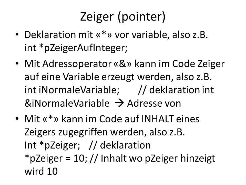 Zeiger (pointer) Deklaration mit «*» vor variable, also z.B. int *pZeigerAufInteger; Mit Adressoperator «&» kann im Code Zeiger auf eine Variable erze