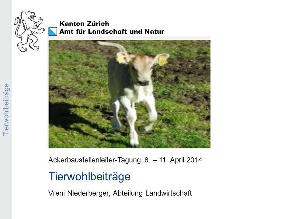 Kanton Zürich Amt für Landschaft und Natur Tierwohlbeiträge Ackerbaustellenleiter-Tagung 8. – 11. April 2014 Tierwohlbeiträge Vreni Niederberger, Abte
