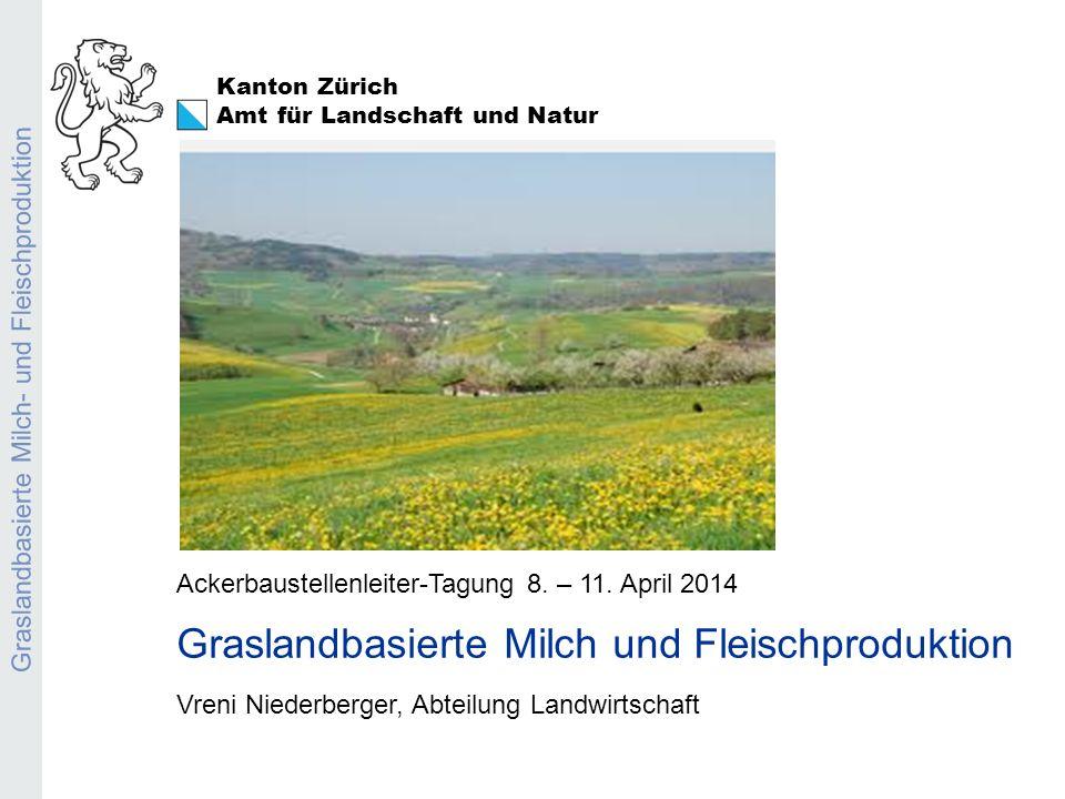 Kanton Zürich Amt für Landschaft und Natur Graslandbasierte Milch- und Fleischproduktion Ackerbaustellenleiter-Tagung 8. – 11. April 2014 Graslandbasi