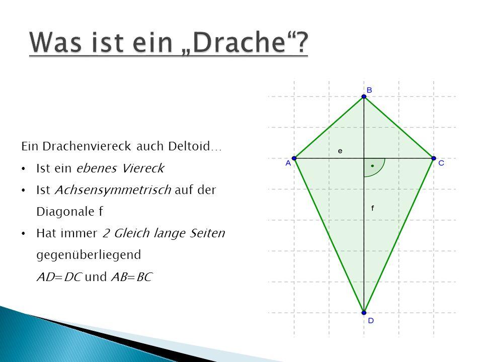 Ein Drachenviereck auch Deltoid… Ist ein ebenes Viereck Ist Achsensymmetrisch auf der Diagonale f Hat immer 2 Gleich lange Seiten gegenüberliegend AD=DC und AB=BC
