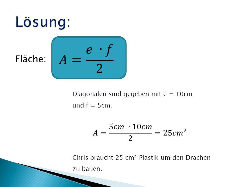 Fläche: Diagonalen sind gegeben mit e = 10cm und f = 5cm. Chris braucht 25 cm² Plastik um den Drachen zu bauen.