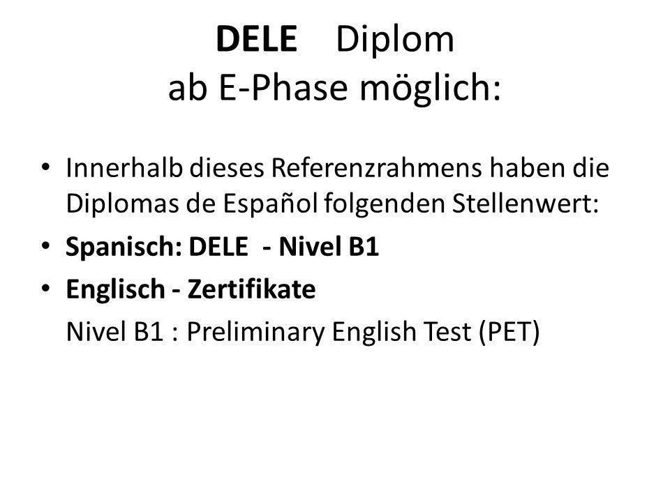 DELE Diplom ab E-Phase möglich: Innerhalb dieses Referenzrahmens haben die Diplomas de Español folgenden Stellenwert: Spanisch: DELE - Nivel B1 Englisch - Zertifikate Nivel B1 : Preliminary English Test (PET)